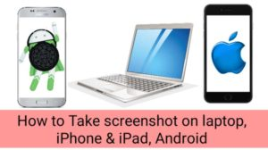 How to Take screenshot on laptop, iPhone & iPad, Android 2021